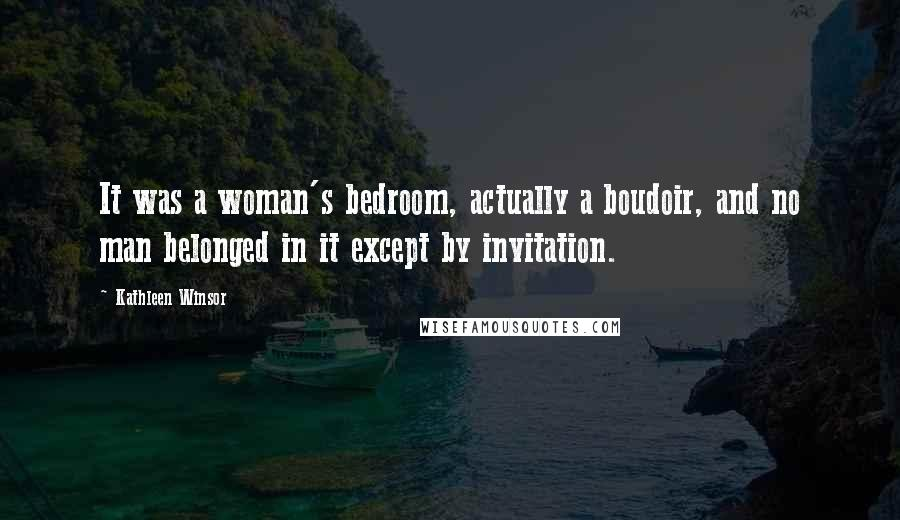 Kathleen Winsor quotes: It was a woman's bedroom, actually a boudoir, and no man belonged in it except by invitation.