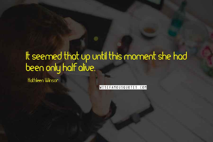 Kathleen Winsor quotes: It seemed that up until this moment she had been only half alive.