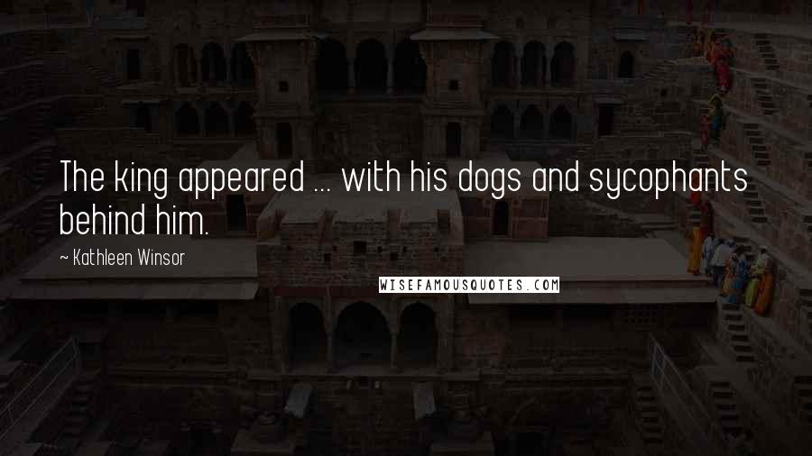 Kathleen Winsor quotes: The king appeared ... with his dogs and sycophants behind him.