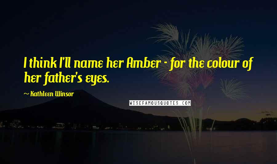 Kathleen Winsor quotes: I think I'll name her Amber - for the colour of her father's eyes.