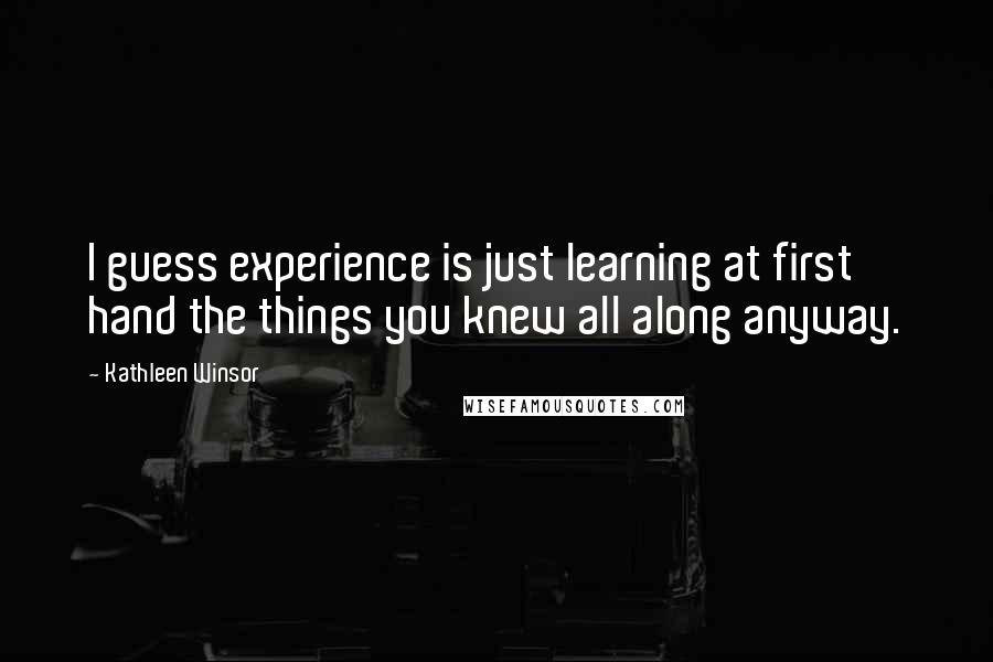 Kathleen Winsor quotes: I guess experience is just learning at first hand the things you knew all along anyway.