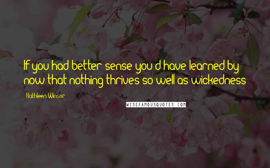 Kathleen Winsor quotes: If you had better sense you'd have learned by now that nothing thrives so well as wickedness