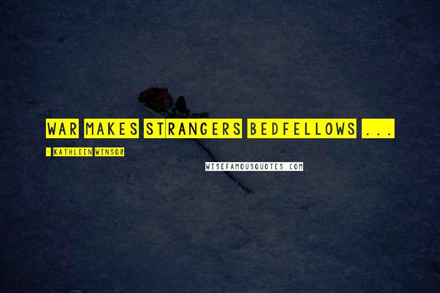 Kathleen Winsor quotes: War makes strangers bedfellows ...