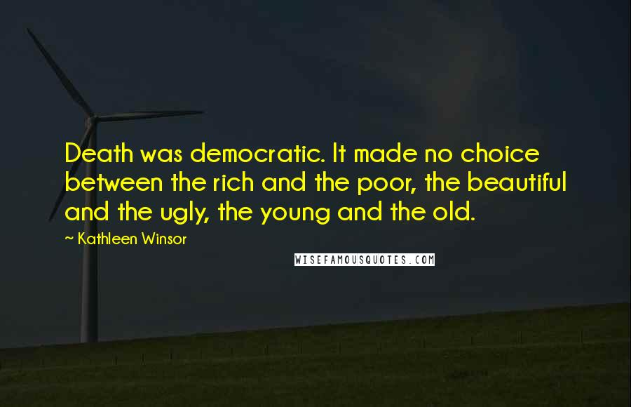 Kathleen Winsor quotes: Death was democratic. It made no choice between the rich and the poor, the beautiful and the ugly, the young and the old.