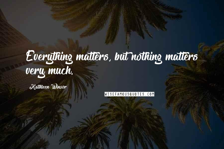 Kathleen Winsor quotes: Everything matters, but nothing matters very much.