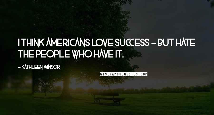 Kathleen Winsor quotes: I think Americans love success - but hate the people who have it.