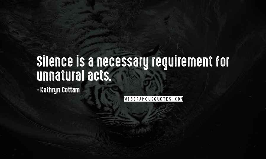 Kathryn Cottam quotes: Silence is a necessary requirement for unnatural acts.