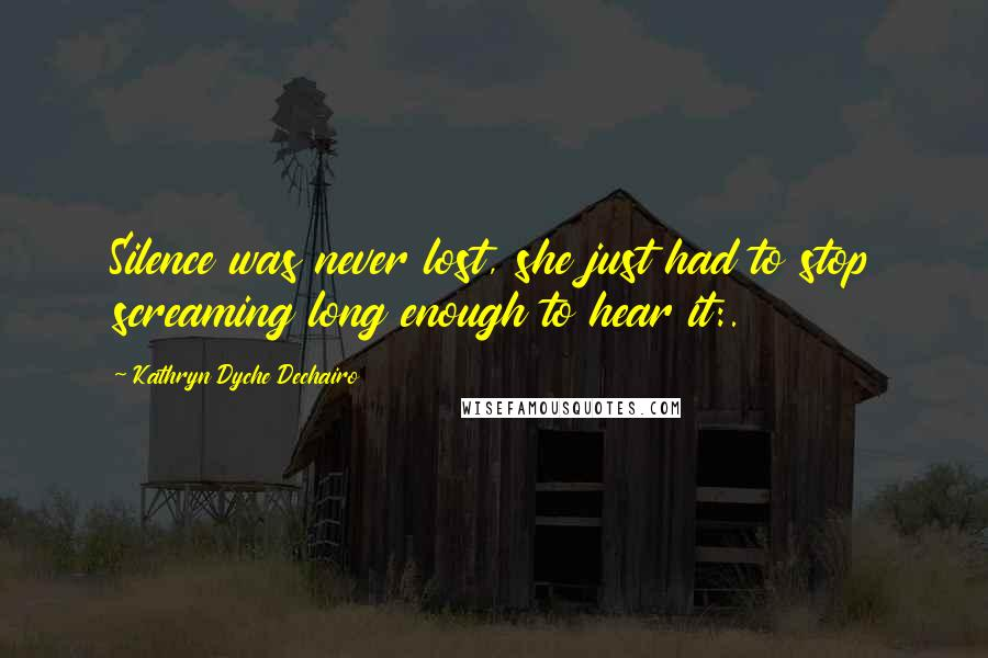 Kathryn Dyche Dechairo quotes: Silence was never lost, she just had to stop screaming long enough to hear it:.