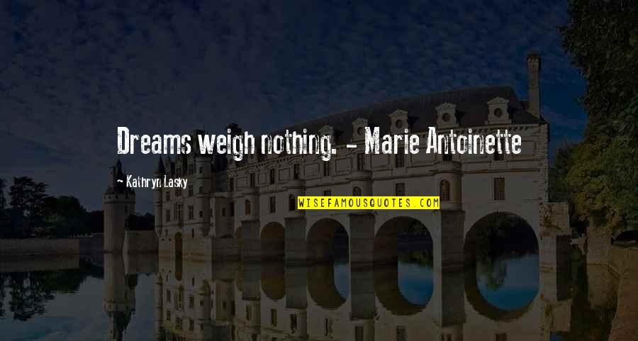 Kathryn Lasky Quotes By Kathryn Lasky: Dreams weigh nothing. - Marie Antoinette