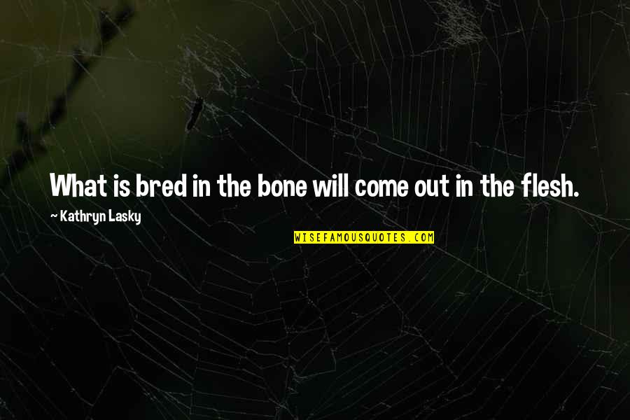 Kathryn Lasky Quotes By Kathryn Lasky: What is bred in the bone will come