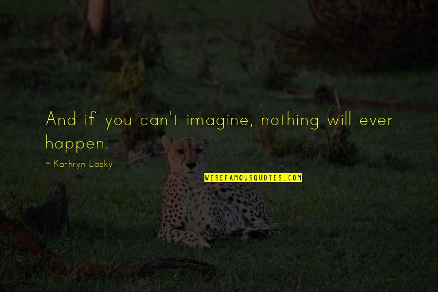 Kathryn Lasky Quotes By Kathryn Lasky: And if you can't imagine, nothing will ever