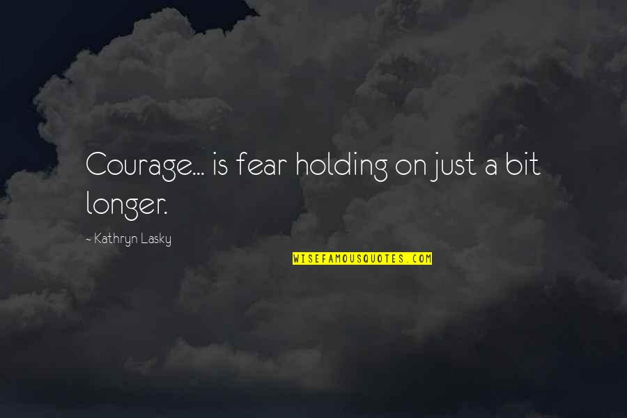 Kathryn Lasky Quotes By Kathryn Lasky: Courage... is fear holding on just a bit