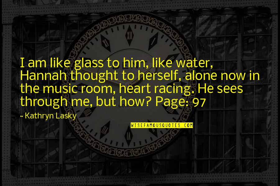Kathryn Lasky Quotes By Kathryn Lasky: I am like glass to him, like water,