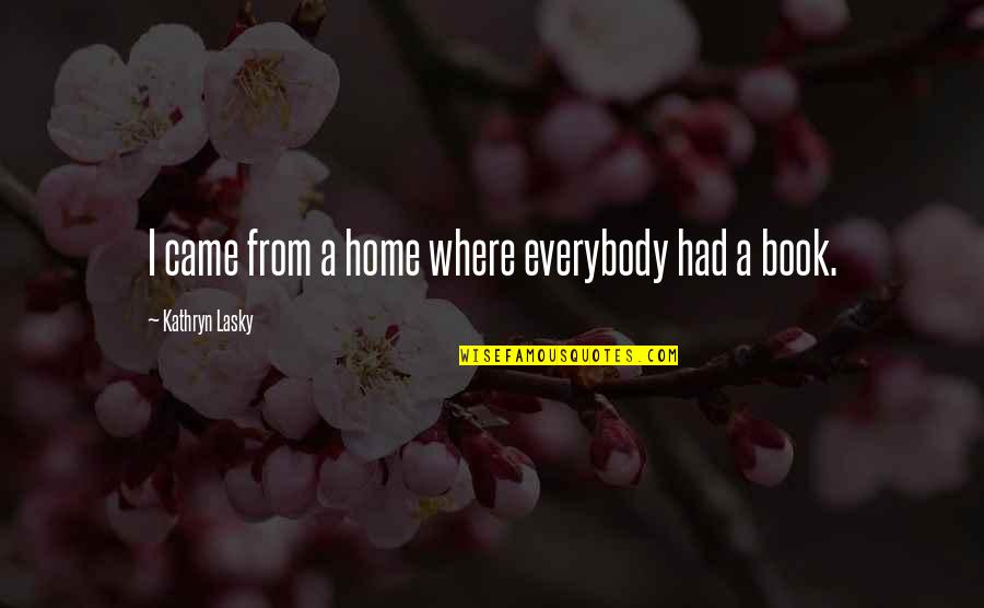 Kathryn Lasky Quotes By Kathryn Lasky: I came from a home where everybody had