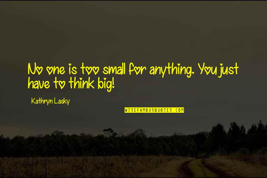Kathryn Lasky Quotes By Kathryn Lasky: No one is too small for anything. You
