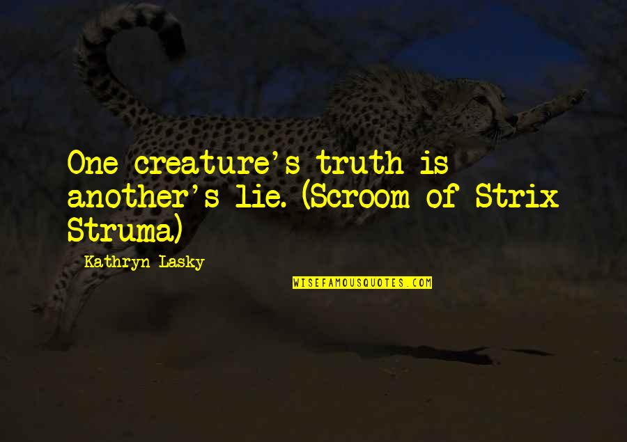 Kathryn Lasky Quotes By Kathryn Lasky: One creature's truth is another's lie. (Scroom of