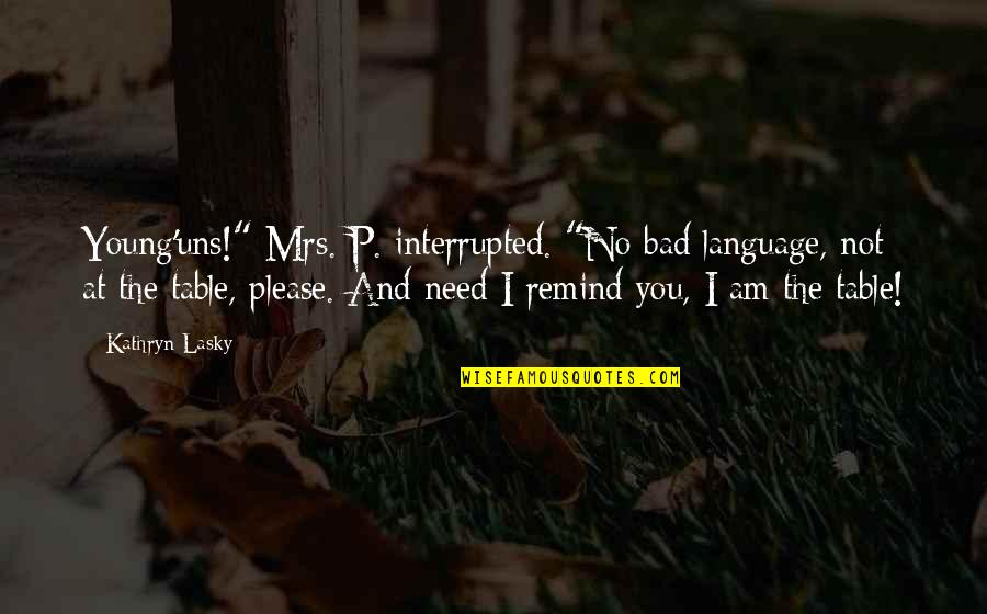 """Kathryn Lasky Quotes By Kathryn Lasky: Young'uns!"""" Mrs. P. interrupted. """"No bad language, not"""
