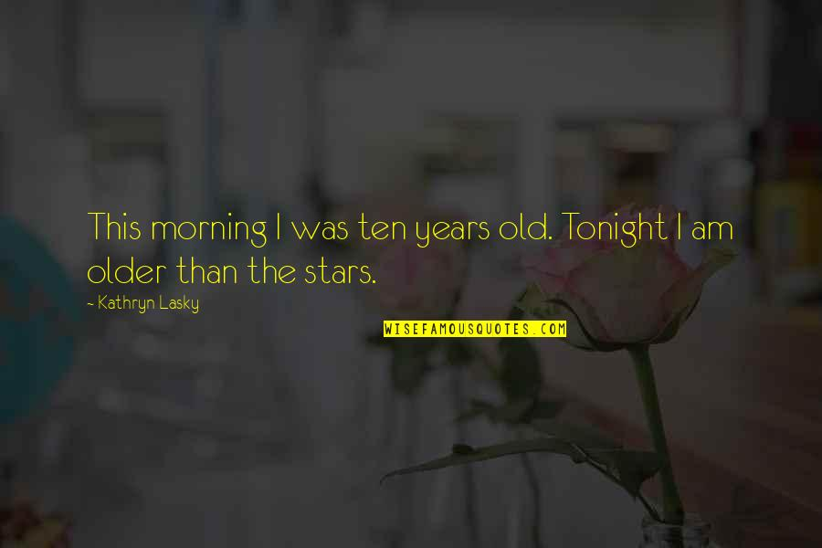 Kathryn Lasky Quotes By Kathryn Lasky: This morning I was ten years old. Tonight