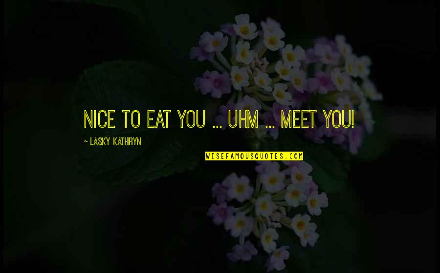 Kathryn Lasky Quotes By Lasky Kathryn: Nice to eat you ... uhm ... meet
