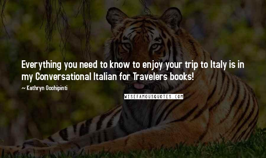 Kathryn Occhipinti quotes: Everything you need to know to enjoy your trip to Italy is in my Conversational Italian for Travelers books!