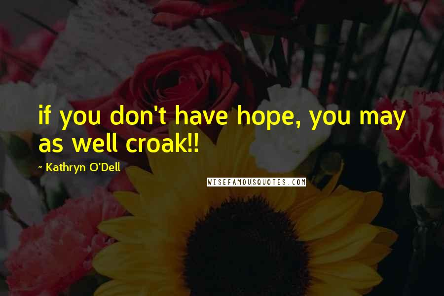 Kathryn O'Dell quotes: if you don't have hope, you may as well croak!!