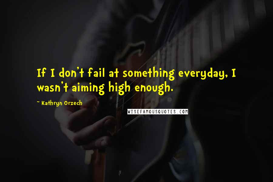 Kathryn Orzech quotes: If I don't fail at something everyday, I wasn't aiming high enough.