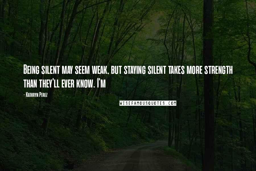 Kathryn Perez quotes: Being silent may seem weak, but staying silent takes more strength than they'll ever know. I'm