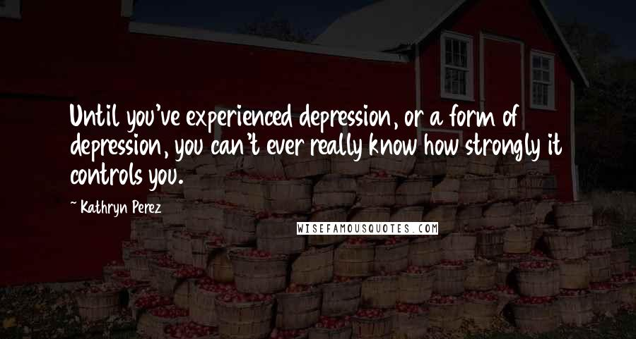 Kathryn Perez quotes: Until you've experienced depression, or a form of depression, you can't ever really know how strongly it controls you.