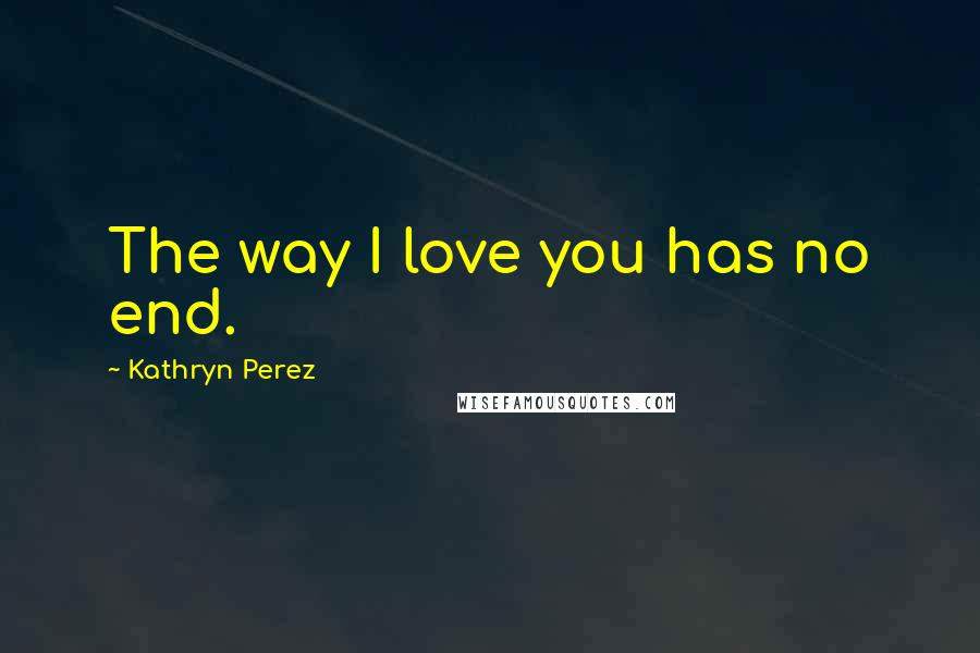 Kathryn Perez quotes: The way I love you has no end.