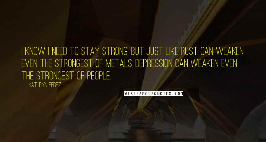 Kathryn Perez quotes: I know I need to stay strong, but just like rust can weaken even the strongest of metals, depression can weaken even the strongest of people.