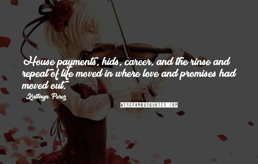 Kathryn Perez quotes: House payments, kids, career, and the rinse and repeat of life moved in where love and promises had moved out.