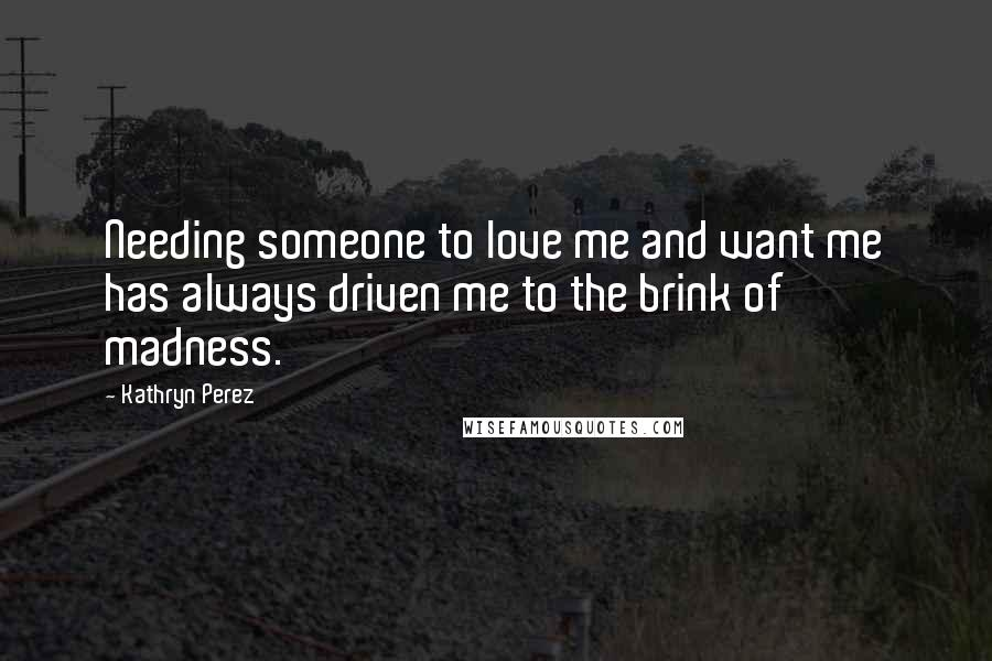 Kathryn Perez quotes: Needing someone to love me and want me has always driven me to the brink of madness.