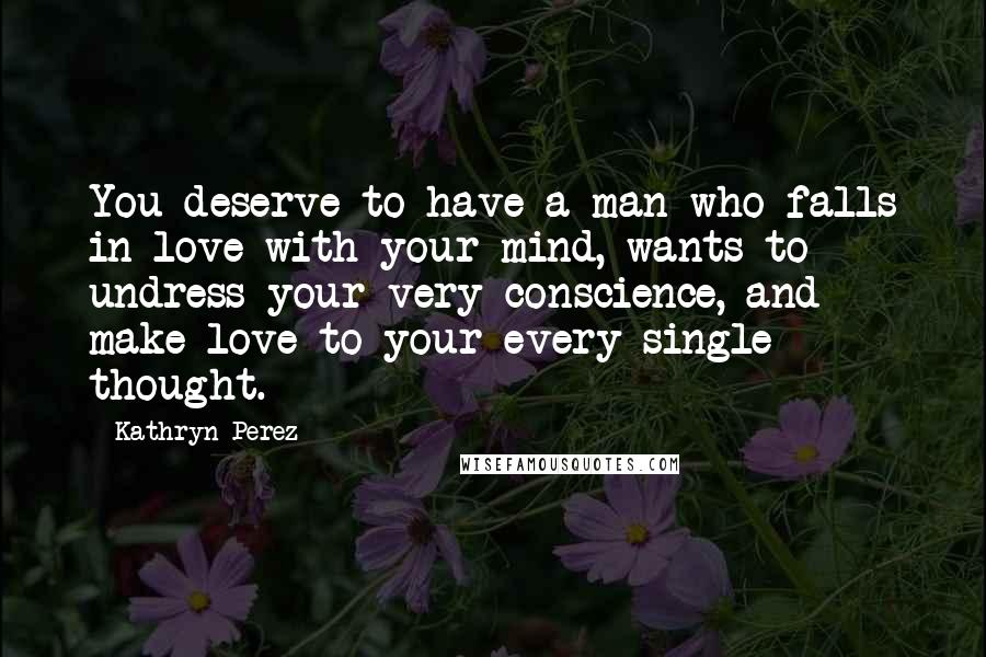 Kathryn Perez quotes: You deserve to have a man who falls in love with your mind, wants to undress your very conscience, and make love to your every single thought.