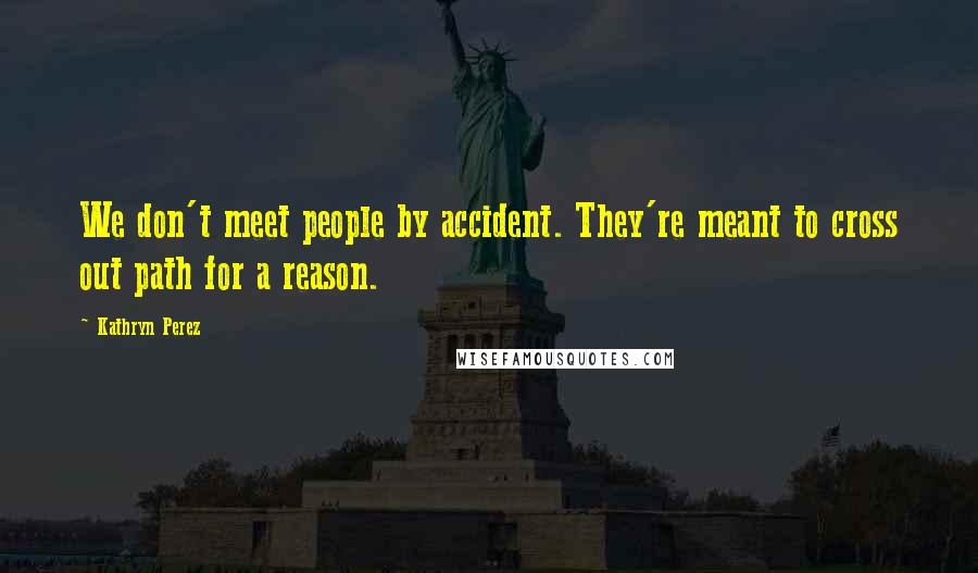 Kathryn Perez quotes: We don't meet people by accident. They're meant to cross out path for a reason.