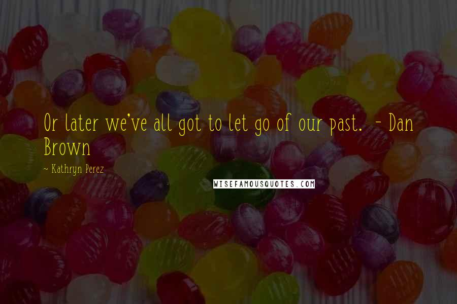 Kathryn Perez quotes: Or later we've all got to let go of our past. - Dan Brown