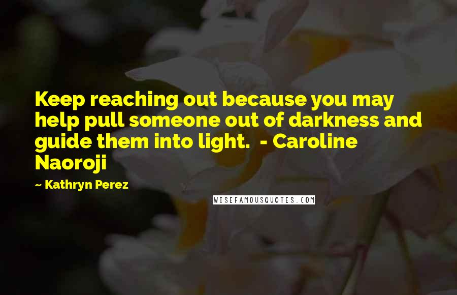 Kathryn Perez quotes: Keep reaching out because you may help pull someone out of darkness and guide them into light. - Caroline Naoroji
