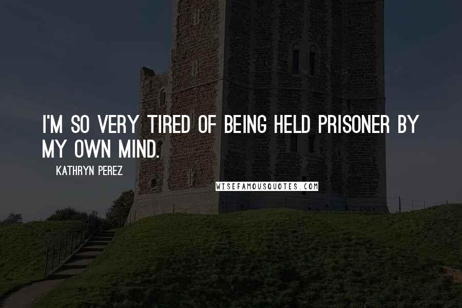 Kathryn Perez quotes: I'm so very tired of being held prisoner by my own mind.