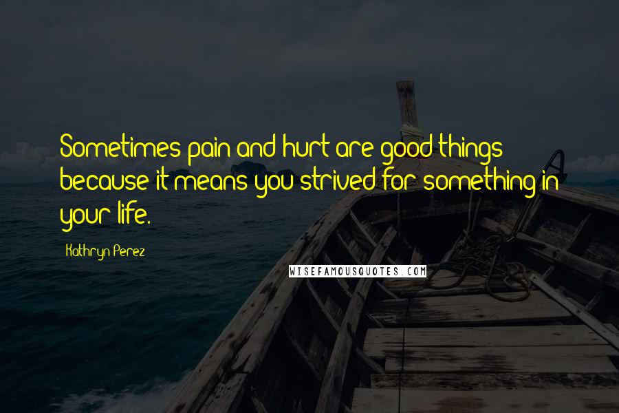 Kathryn Perez quotes: Sometimes pain and hurt are good things because it means you strived for something in your life.