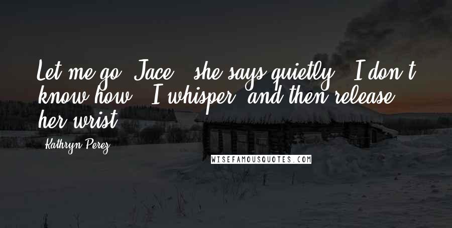 "Kathryn Perez quotes: Let me go, Jace,"" she says quietly. ""I don't know how,"" I whisper, and then release her wrist."