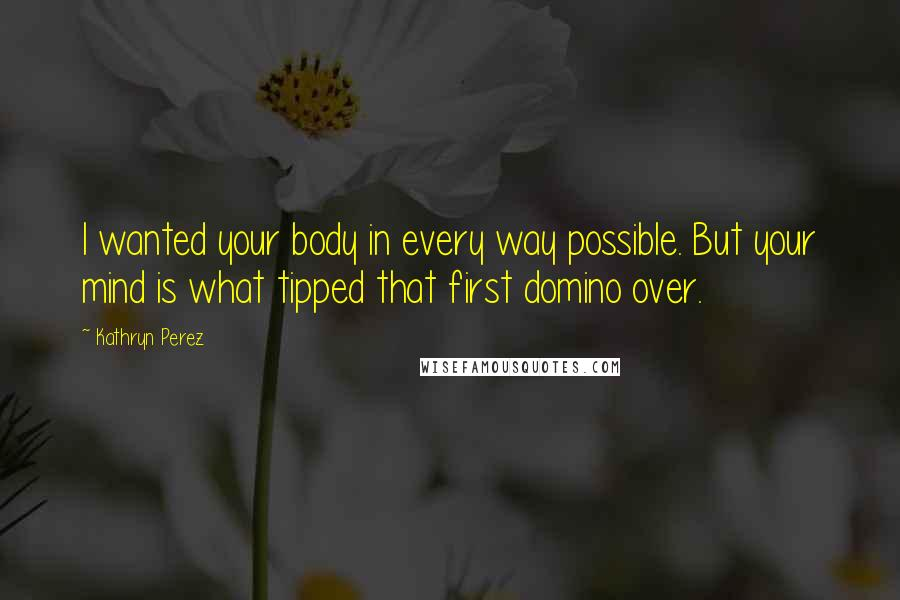 Kathryn Perez quotes: I wanted your body in every way possible. But your mind is what tipped that first domino over.