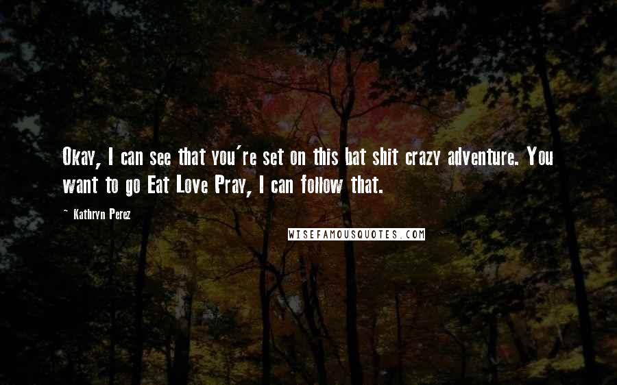 Kathryn Perez quotes: Okay, I can see that you're set on this bat shit crazy adventure. You want to go Eat Love Pray, I can follow that.