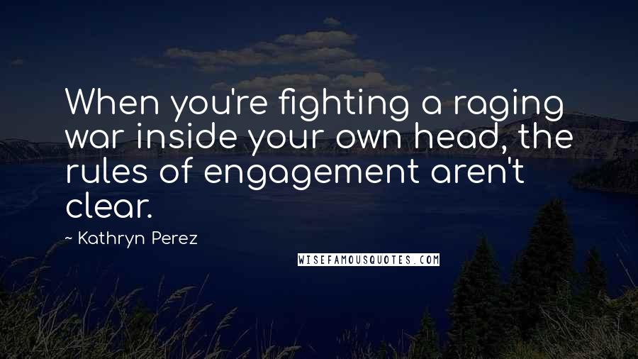 Kathryn Perez quotes: When you're fighting a raging war inside your own head, the rules of engagement aren't clear.
