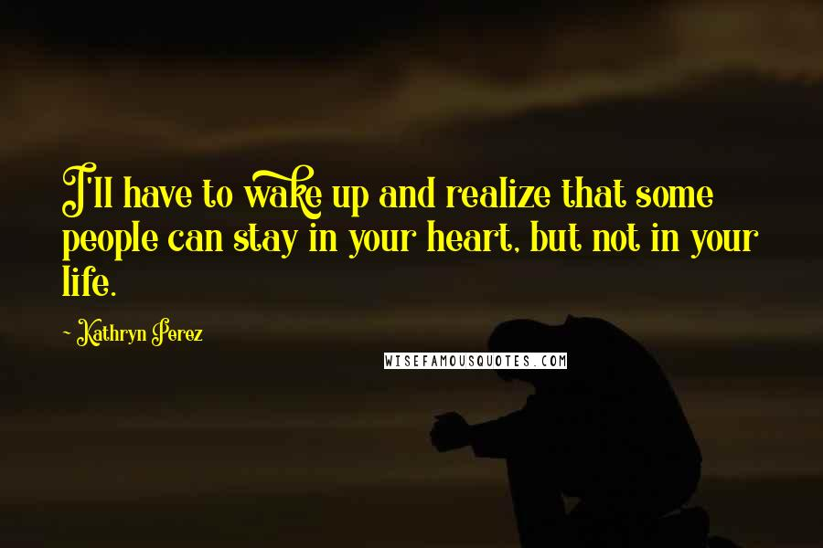Kathryn Perez quotes: I'll have to wake up and realize that some people can stay in your heart, but not in your life.