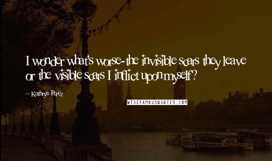 Kathryn Perez quotes: I wonder what's worse-the invisible scars they leave or the visible scars I inflict upon myself?