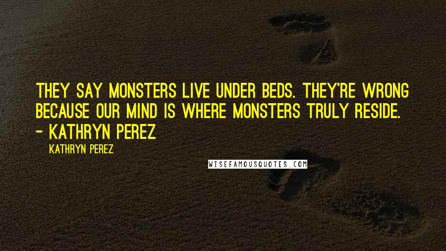 Kathryn Perez quotes: They say monsters live under beds. They're wrong because our mind is where monsters truly reside. - Kathryn Perez