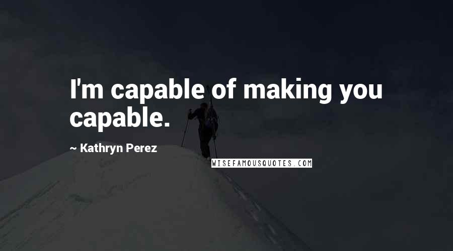 Kathryn Perez quotes: I'm capable of making you capable.