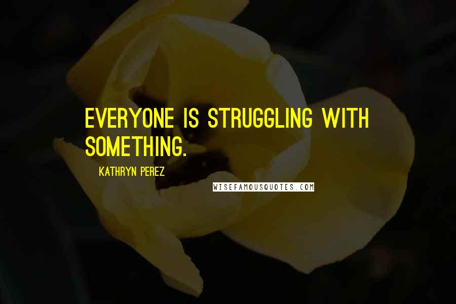 Kathryn Perez quotes: Everyone is struggling with something.