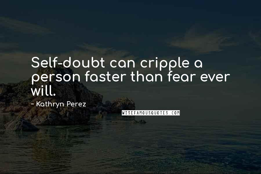 Kathryn Perez quotes: Self-doubt can cripple a person faster than fear ever will.