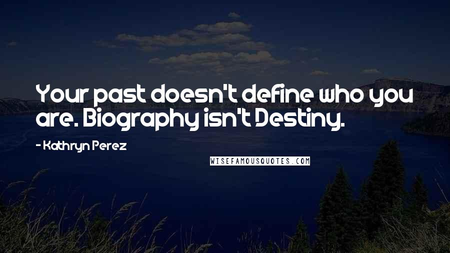 Kathryn Perez quotes: Your past doesn't define who you are. Biography isn't Destiny.