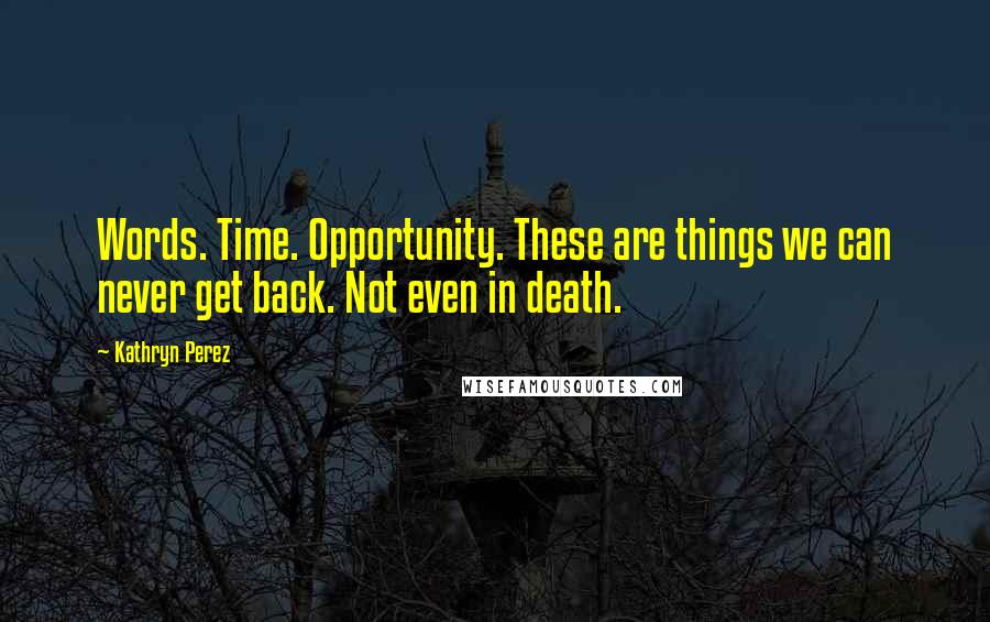 Kathryn Perez quotes: Words. Time. Opportunity. These are things we can never get back. Not even in death.